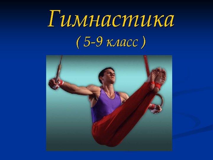 Гимнастика ( 5 -9 класс )