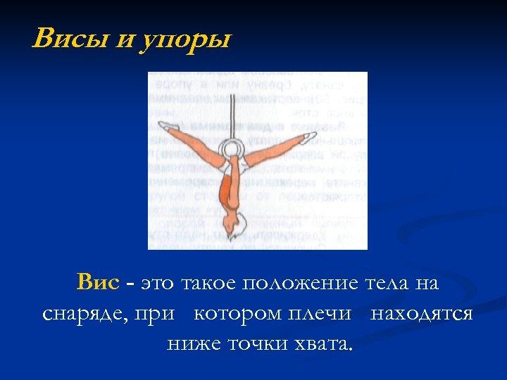 Висы и упоры Вис - это такое положение тела на снаряде, при котором плечи