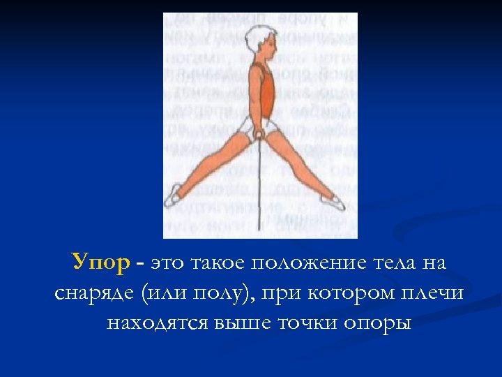 Упор - это такое положение тела на снаряде (или полу), при котором плечи находятся