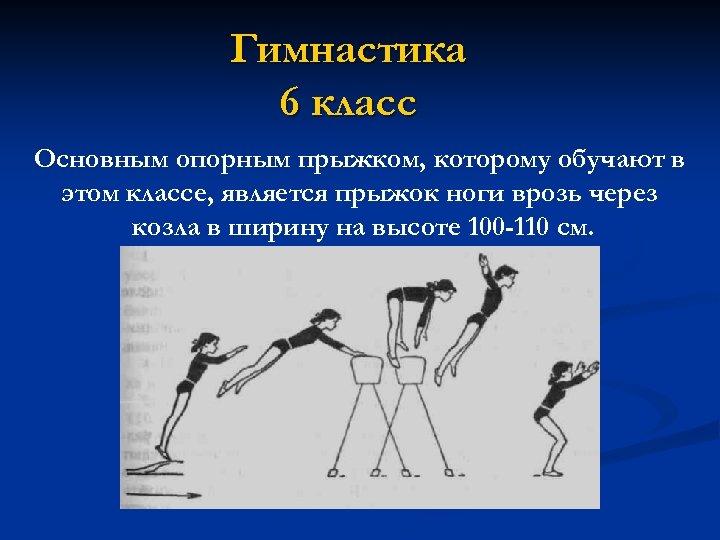 Гимнастика 6 класс Основным опорным прыжком, которому обучают в этом классе, является прыжок ноги