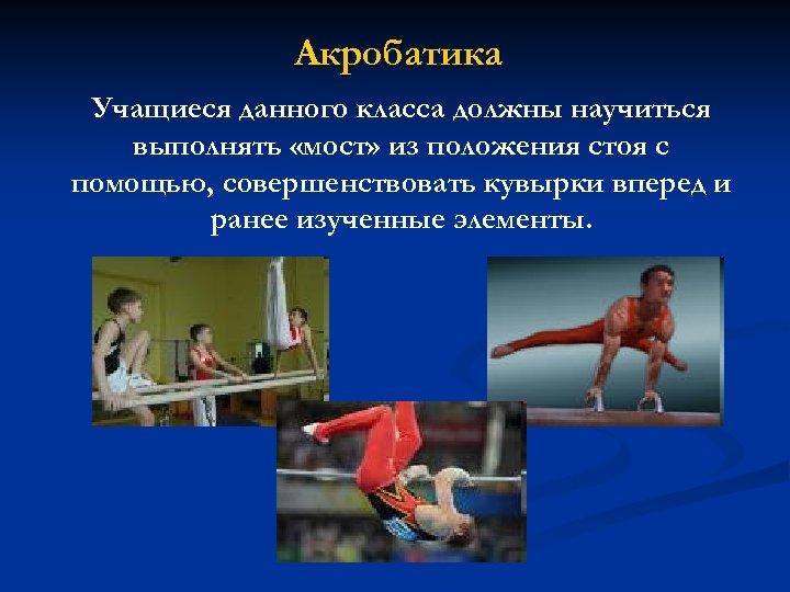 Акробатика Учащиеся данного класса должны научиться выполнять «мост» из положения стоя с помощью, совершенствовать