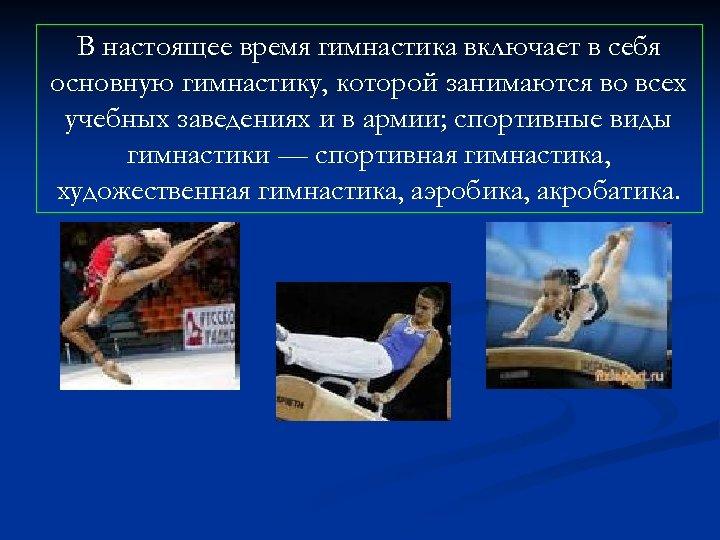 В настоящее время гимнастика включает в себя основную гимнастику, которой занимаются во всех учебных