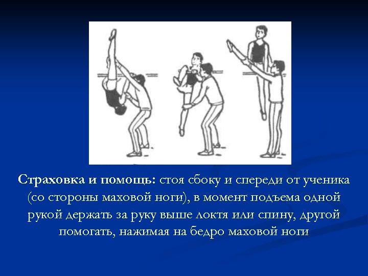 Страховка и помощь: стоя сбоку и спереди от ученика (со стороны маховой ноги), в