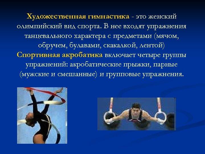 Художественная гимнастика - это женский олимпийский вид спорта. В нее входят упражнения танцевального характера