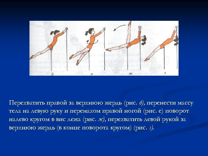 Перехватить правой за верхнюю жердь (рис. д), перенести массу тела на левую руку и