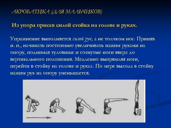 АКРОБАТИКА (ДЛЯ МАЛЬЧИКОВ) Из упора присев силой стойка на голове и руках. Упражнение выполняется