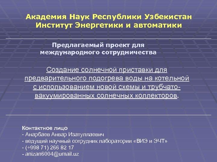 Академия Наук Республики Узбекистан Институт Энергетики и автоматики Предлагаемый проект для международного сотрудничества Создание
