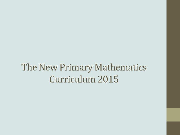 The New Primary Mathematics Curriculum 2015