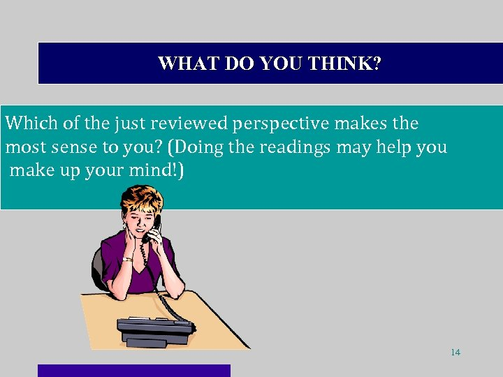 WHAT DO YOU THINK? Which of the just reviewed perspective makes the most sense