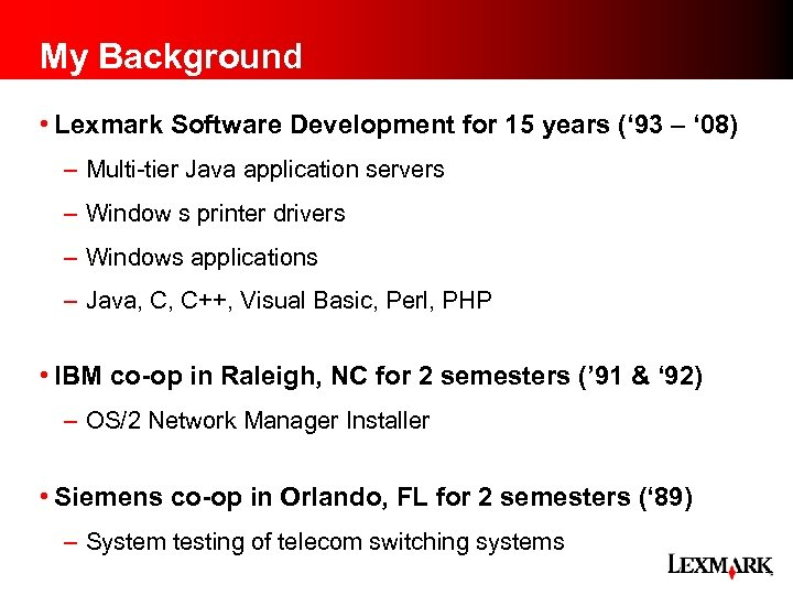 My Background • Lexmark Software Development for 15 years (' 93 – ' 08)