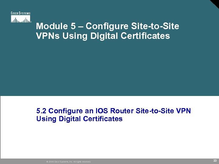 Module 5 – Configure Site-to-Site VPNs Using Digital Certificates 5. 2 Configure an IOS