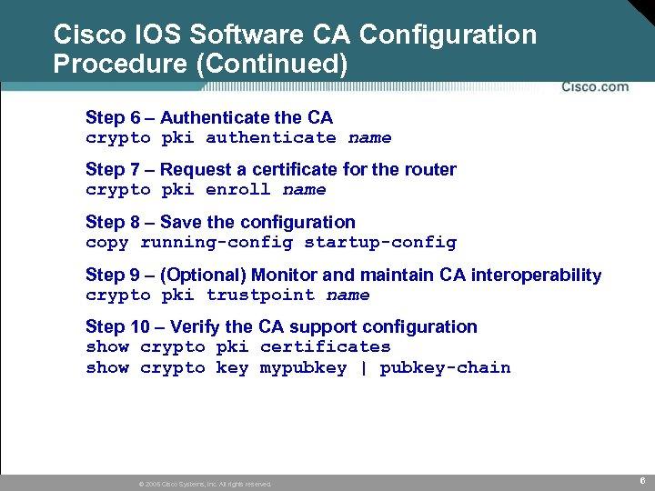 Cisco IOS Software CA Configuration Procedure (Continued) Step 6 – Authenticate the CA crypto
