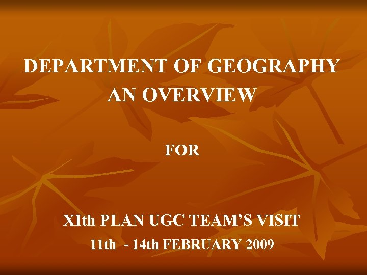 DEPARTMENT OF GEOGRAPHY AN OVERVIEW FOR XIth PLAN UGC TEAM'S VISIT 11 th -