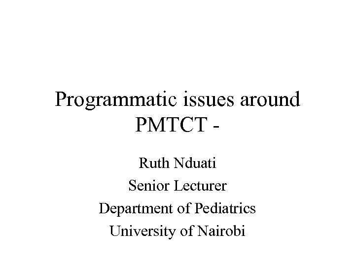 Programmatic issues around PMTCT Ruth Nduati Senior Lecturer Department of Pediatrics University of Nairobi