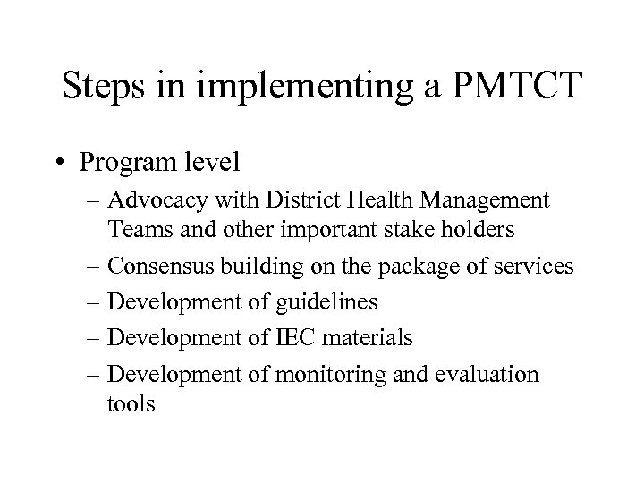 Steps in implementing a PMTCT • Program level – Advocacy with District Health Management