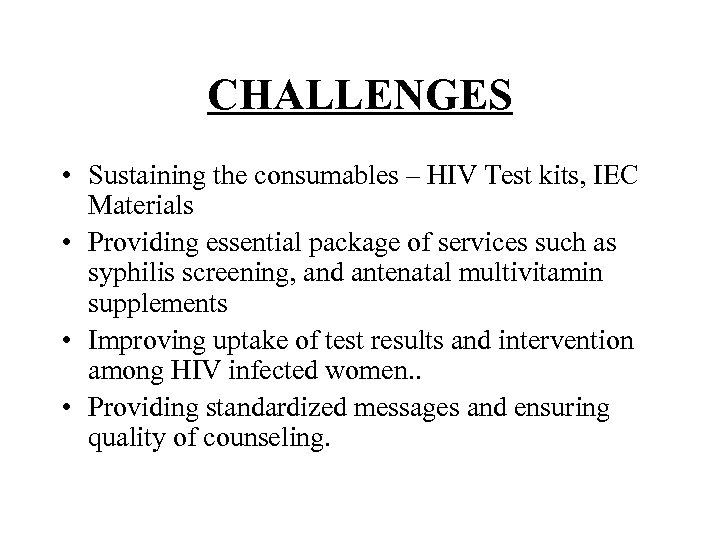 CHALLENGES • Sustaining the consumables – HIV Test kits, IEC Materials • Providing essential