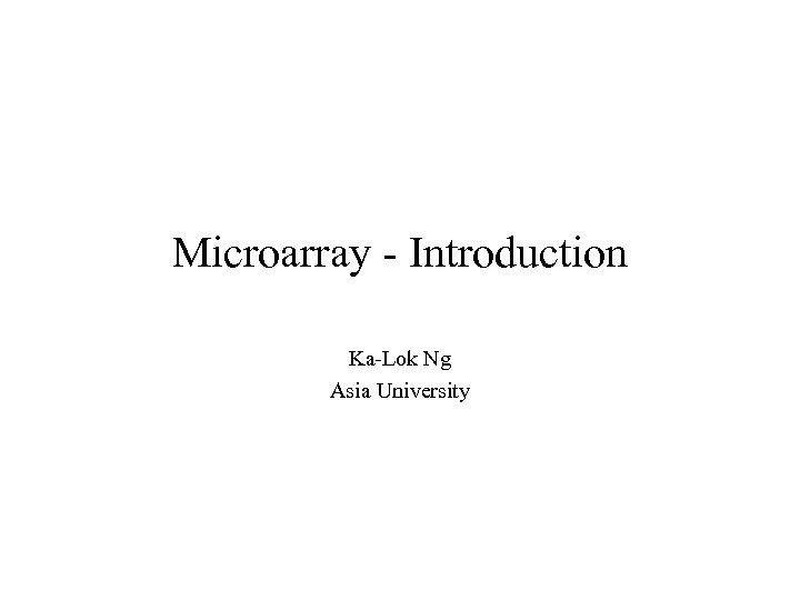 Microarray - Introduction Ka-Lok Ng Asia University