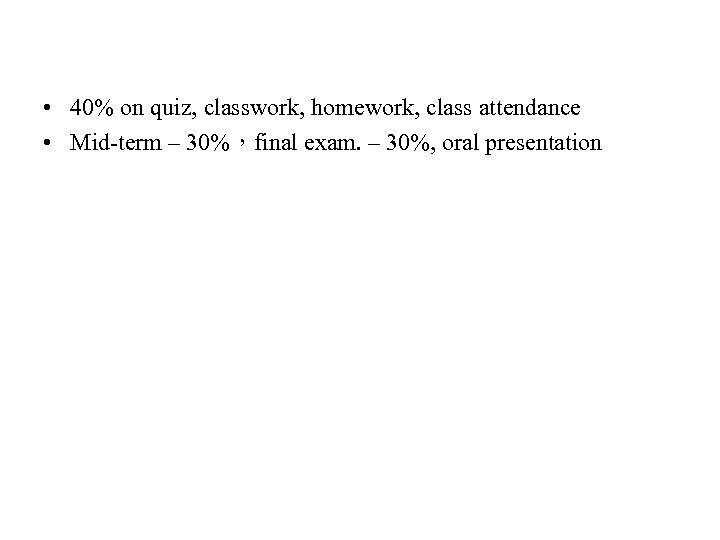 • 40% on quiz, classwork, homework, class attendance • Mid-term – 30%,final exam.