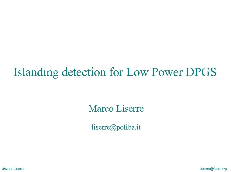 Islanding detection for Low Power DPGS Marco Liserre liserre@poliba. it Marco Liserre liserre@ieee. org