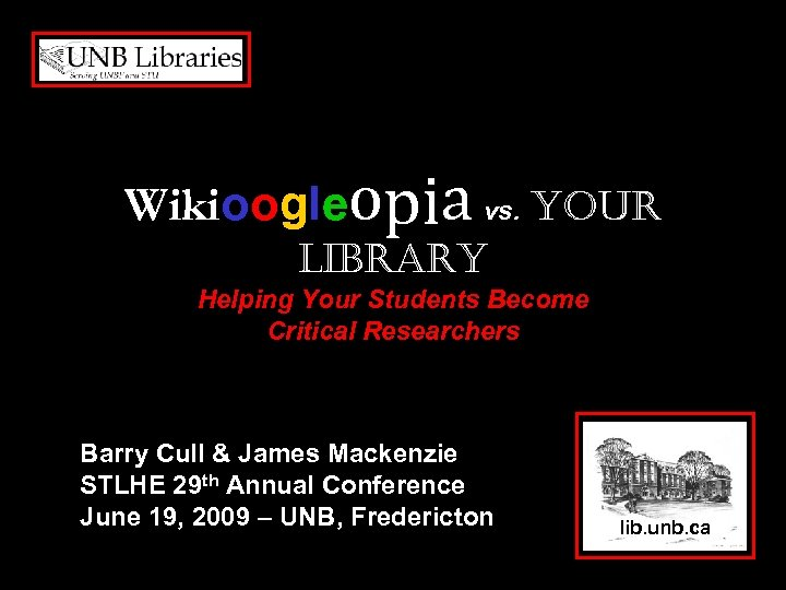 Wikioogleopia vs. your Library Helping Your Students Become Critical Researchers Barry Cull & James