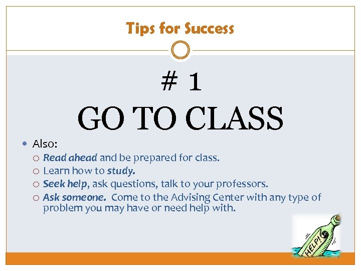 Tips for Success Also: #1 GO TO CLASS Read ahead and be prepared for