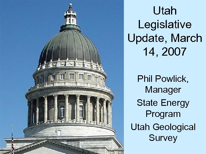 Utah Legislative Update, March 14, 2007 Phil Powlick, Manager State Energy Program Utah Geological