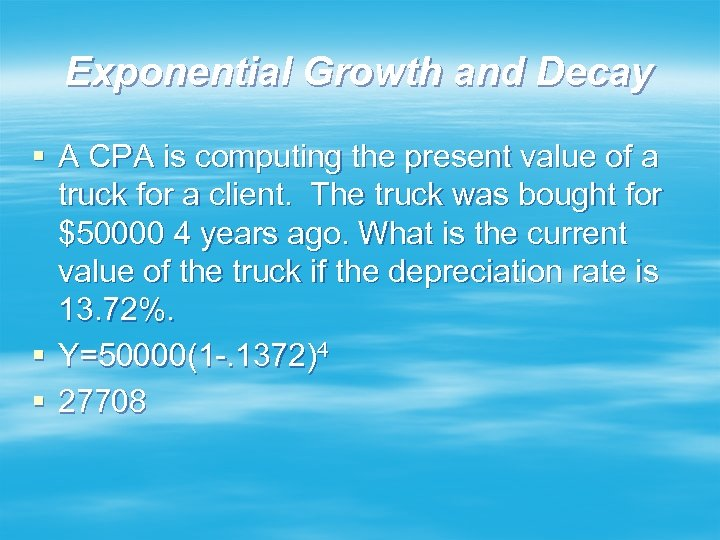 Exponential Growth and Decay § A CPA is computing the present value of a
