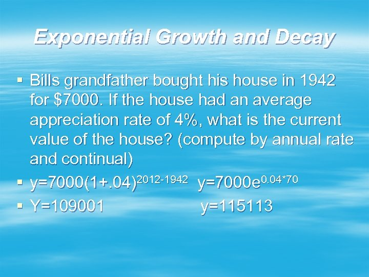 Exponential Growth and Decay § Bills grandfather bought his house in 1942 for $7000.