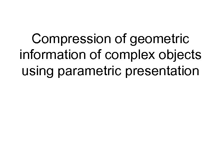 Compression of geometric information of complex objects using parametric presentation