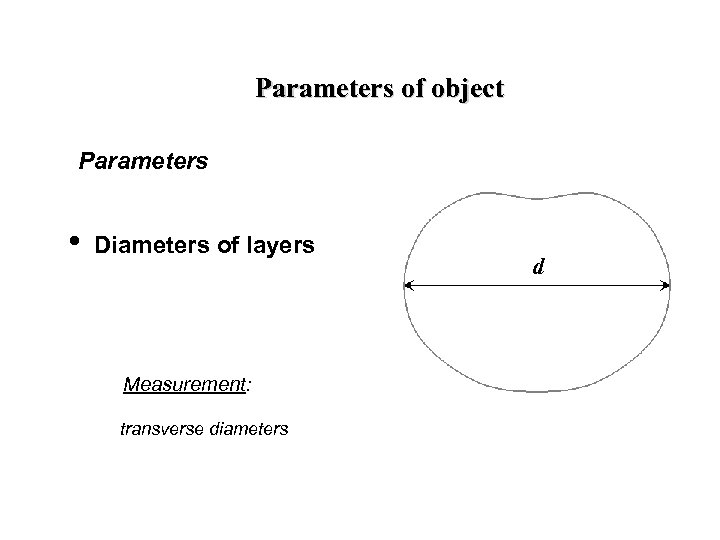Parameters of object Parameters • Diameters of layers Measurement: transverse diameters d