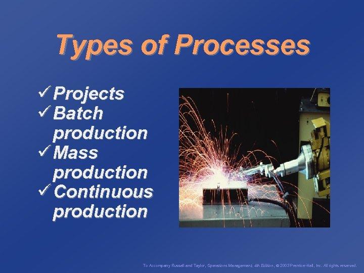 Types of Processes ü Projects ü Batch production ü Mass production ü Continuous production