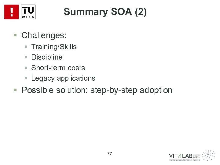 Summary SOA (2) § Challenges: § § Training/Skills Discipline Short-term costs Legacy applications §