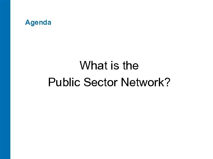 Agenda What is the Public Sector Network?
