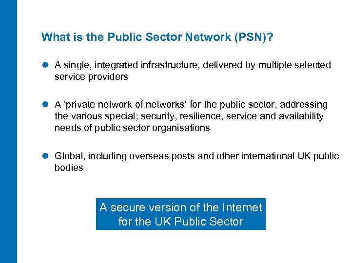What is the Public Sector Network (PSN)? l A single, integrated infrastructure, delivered by