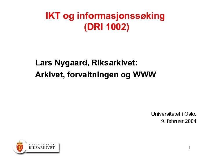 IKT og informasjonssøking (DRI 1002) Lars Nygaard, Riksarkivet: Arkivet, forvaltningen og WWW Universitetet i