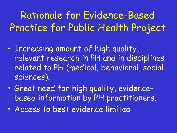 Rationale for Evidence-Based Practice for Public Health Project • Increasing amount of high quality,