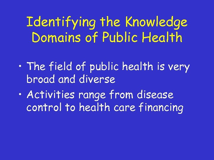 Identifying the Knowledge Domains of Public Health • The field of public health is