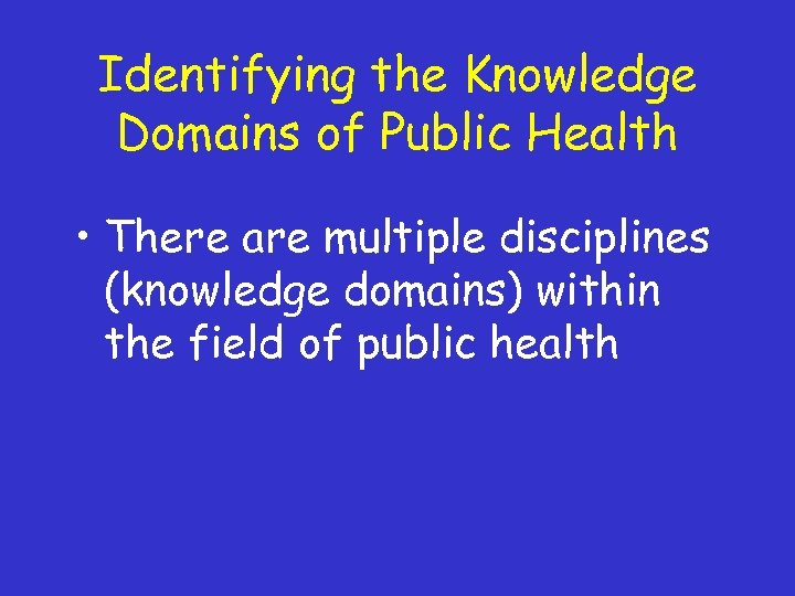 Identifying the Knowledge Domains of Public Health • There are multiple disciplines (knowledge domains)