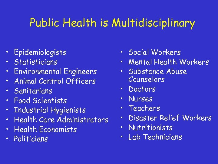 Public Health is Multidisciplinary • • • Epidemiologists Statisticians Environmental Engineers Animal Control Officers