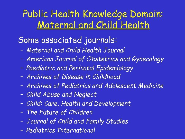 Public Health Knowledge Domain: Maternal and Child Health Some associated journals: – – –
