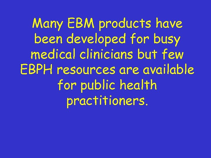 Many EBM products have been developed for busy medical clinicians but few EBPH resources
