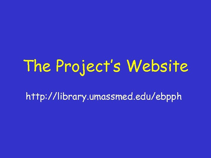 The Project's Website http: //library. umassmed. edu/ebpph