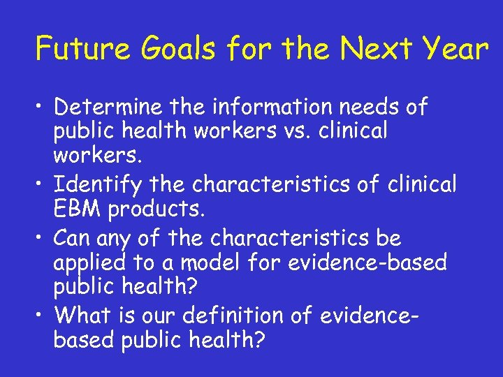 Future Goals for the Next Year • Determine the information needs of public health