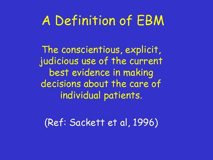 A Definition of EBM The conscientious, explicit, judicious use of the current best evidence