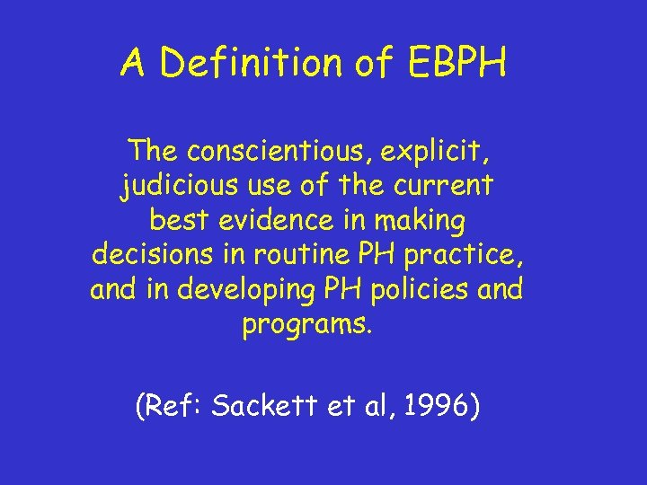 A Definition of EBPH The conscientious, explicit, judicious use of the current best evidence