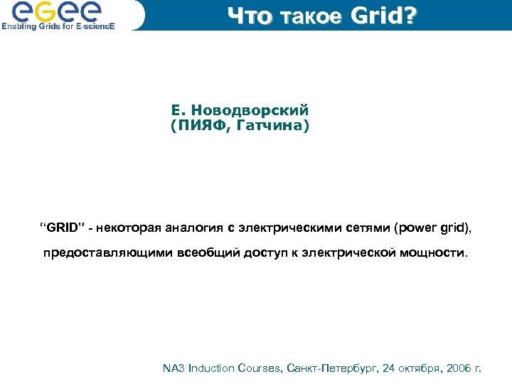 """Что такое Grid? Е. Новодворский (ПИЯФ, Гатчина) """"GRID"""" - некоторая аналогия с электрическими сетями"""