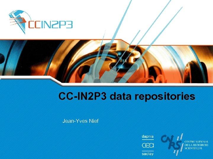 CC-IN 2 P 3 data repositories Jean-Yves Nief