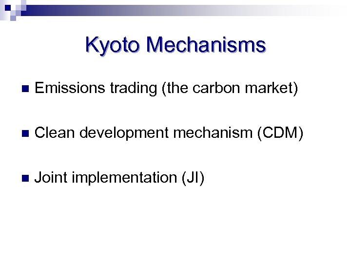 Kyoto Mechanisms n Emissions trading (the carbon market) n Clean development mechanism (CDM) n