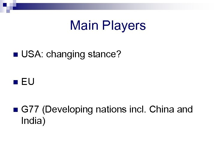 Main Players n USA: changing stance? n EU n G 77 (Developing nations incl.