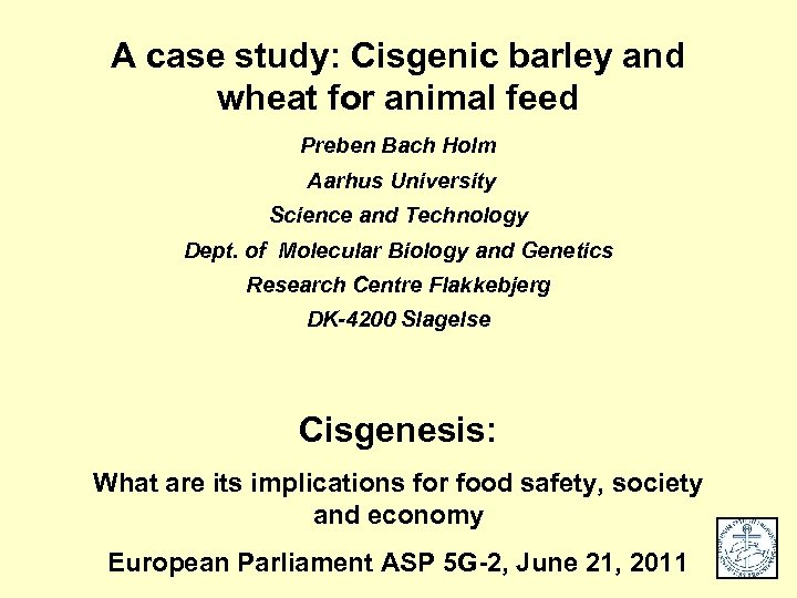 A case study: Cisgenic barley and wheat for animal feed Preben Bach Holm Aarhus